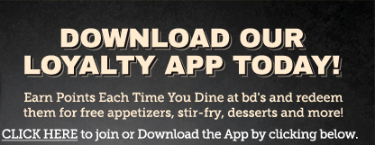 Download Our Loyalty App Today!     Earn points each time you dine at bd's and redeem them for free  appetizers, stir fry, desserts and more!     Click below to join or download the App!