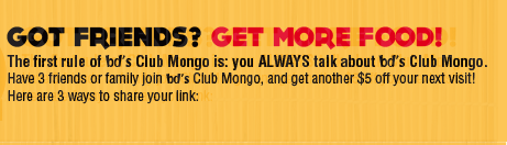 Got Friends? Get more free food. Have 3 friends join Club Mongo, and get another $5 OFF your next visit! 3 ways to share your link: